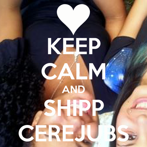 KEEP CALM AND SHIPP CEREJUBS