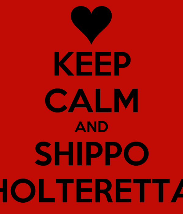 KEEP CALM AND SHIPPO HOLTERETTA