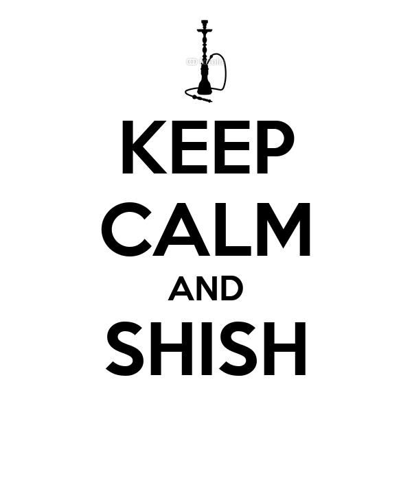 KEEP CALM AND SHISH