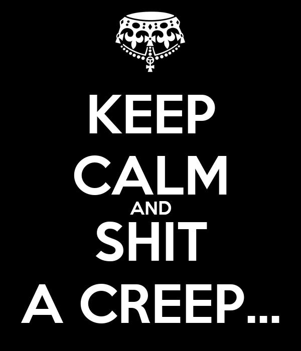 KEEP CALM AND SHIT A CREEP...