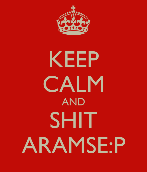 KEEP CALM AND SHIT ARAMSE:P