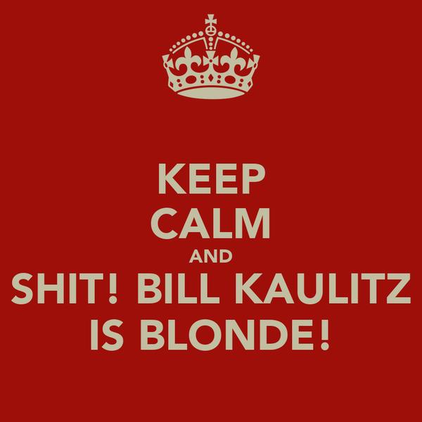 KEEP CALM AND SHIT! BILL KAULITZ IS BLONDE!