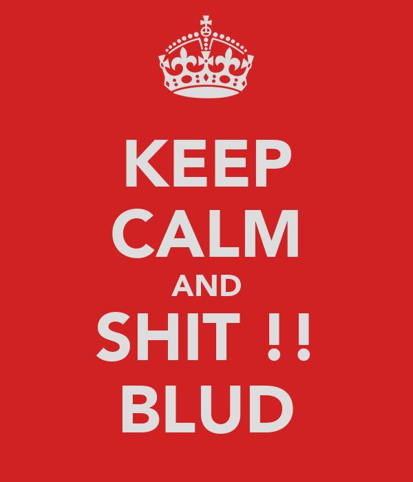 KEEP CALM AND SHIT !! BLUD
