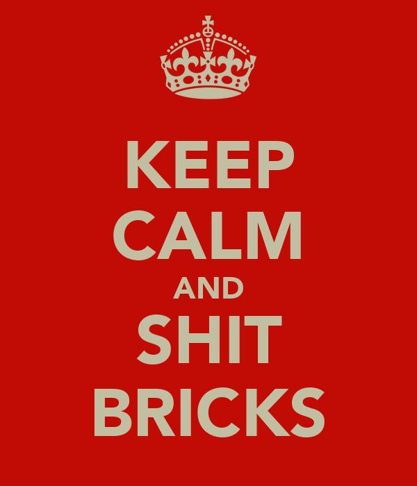 KEEP CALM AND SHIT BRICKS