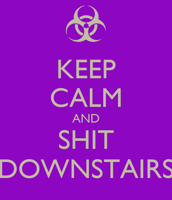 KEEP CALM AND SHIT DOWNSTAIRS