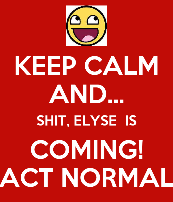 KEEP CALM AND... SHIT, ELYSE  IS COMING! ACT NORMAL