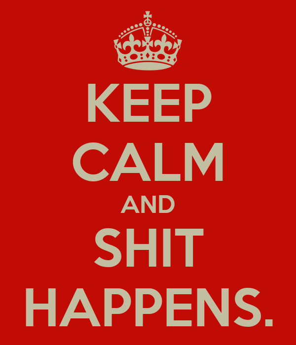 KEEP CALM AND SHIT HAPPENS.