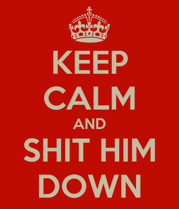 KEEP CALM AND SHIT HIM DOWN