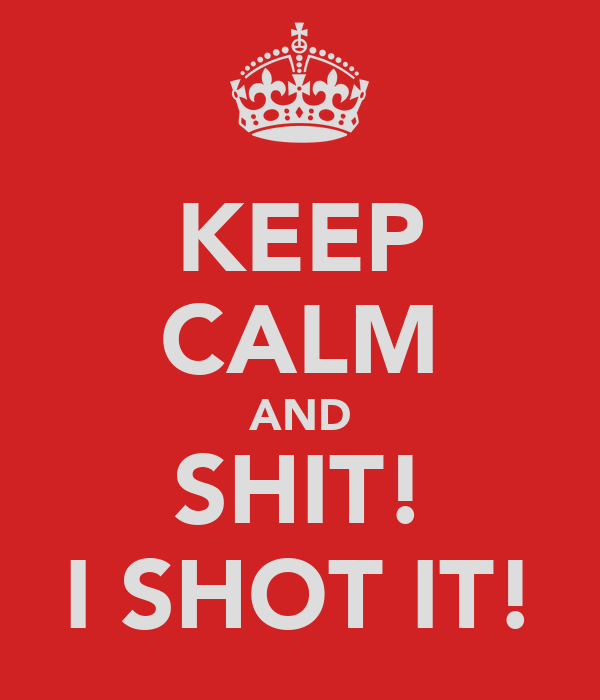 KEEP CALM AND SHIT! I SHOT IT!