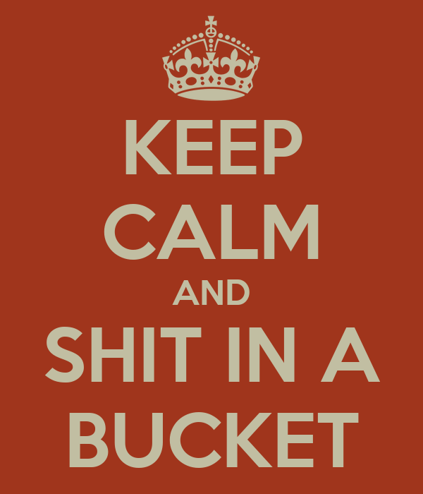KEEP CALM AND SHIT IN A BUCKET