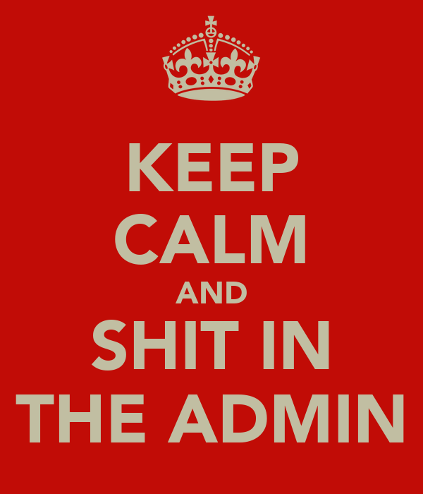 KEEP CALM AND SHIT IN THE ADMIN
