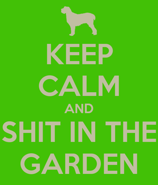 KEEP CALM AND SHIT IN THE GARDEN