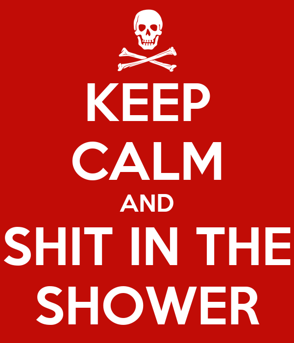 KEEP CALM AND SHIT IN THE SHOWER