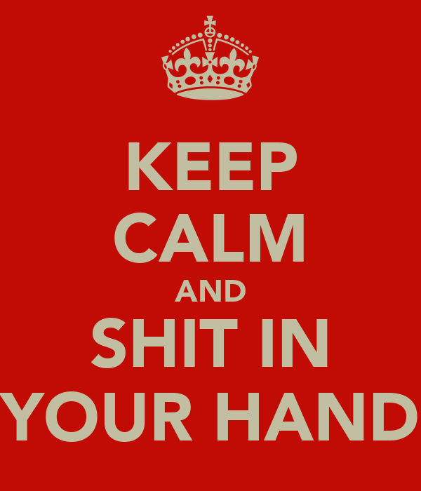 KEEP CALM AND SHIT IN YOUR HAND