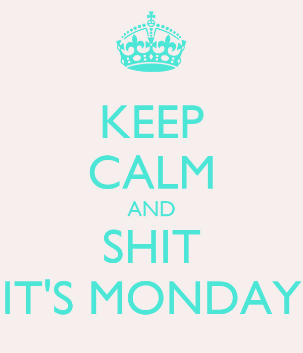 KEEP CALM AND SHIT IT'S MONDAY