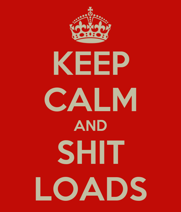 KEEP CALM AND SHIT LOADS