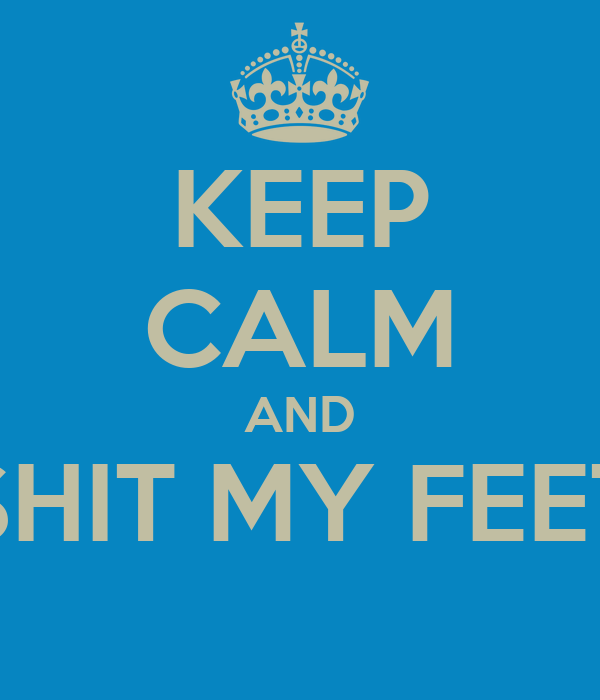 KEEP CALM AND SHIT MY FEET