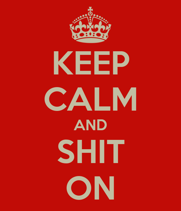 KEEP CALM AND SHIT ON
