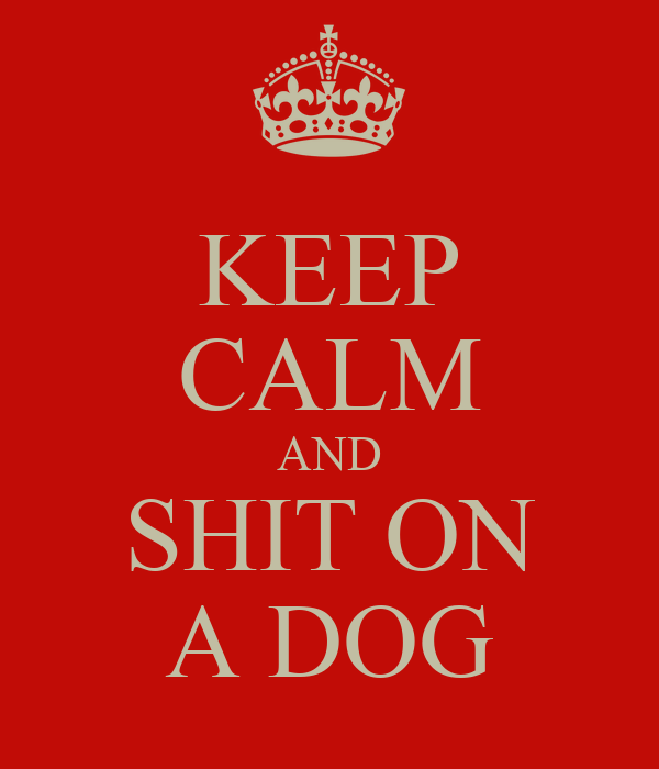 KEEP CALM AND SHIT ON A DOG