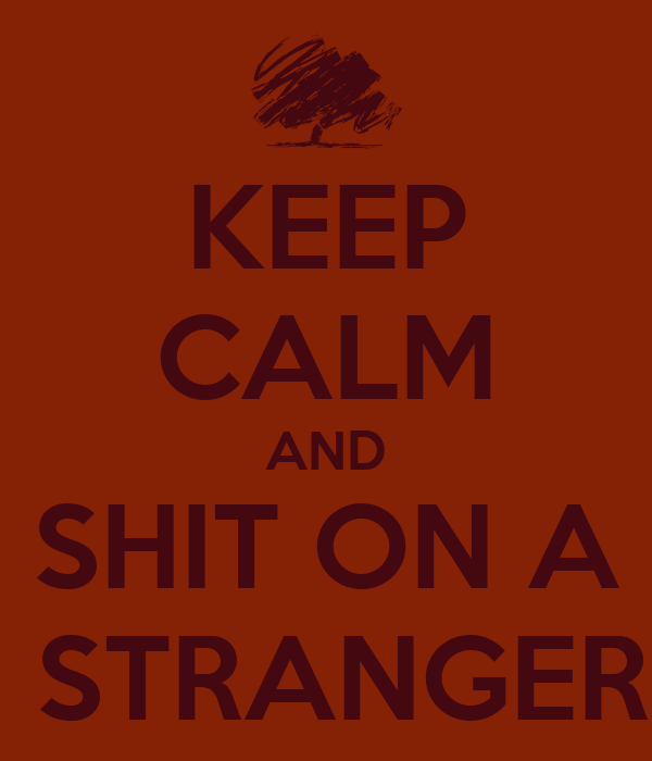 KEEP CALM AND SHIT ON A  STRANGER