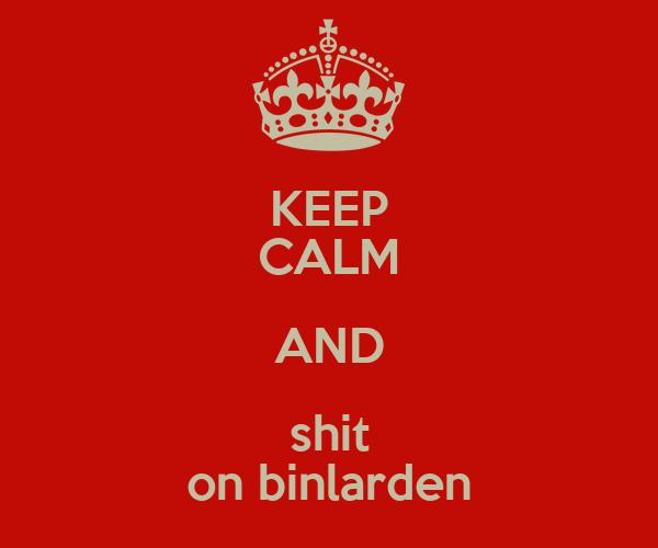 KEEP CALM AND shit on binlarden