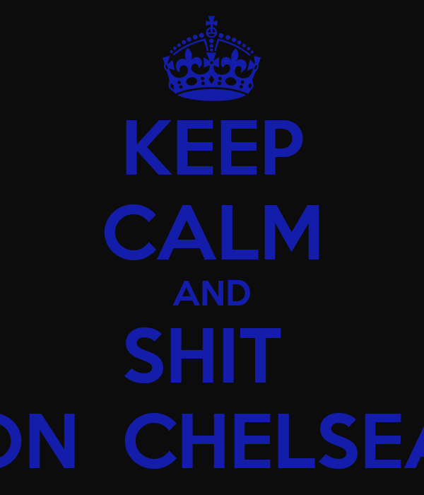 KEEP CALM AND SHIT  ON  CHELSEA