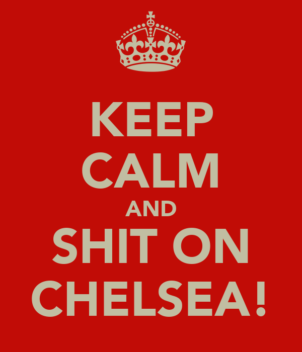 KEEP CALM AND SHIT ON CHELSEA!