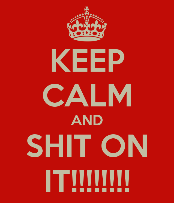 KEEP CALM AND SHIT ON IT!!!!!!!!