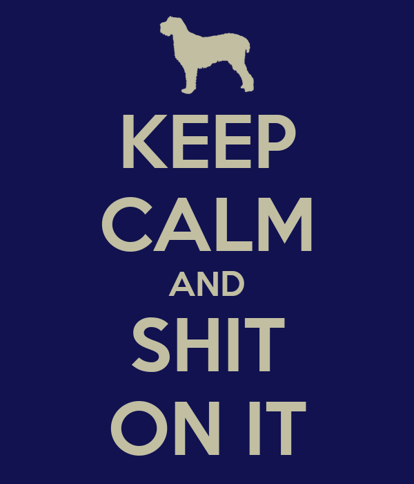 KEEP CALM AND SHIT ON IT