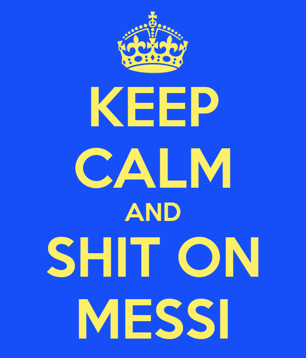 KEEP CALM AND SHIT ON MESSI
