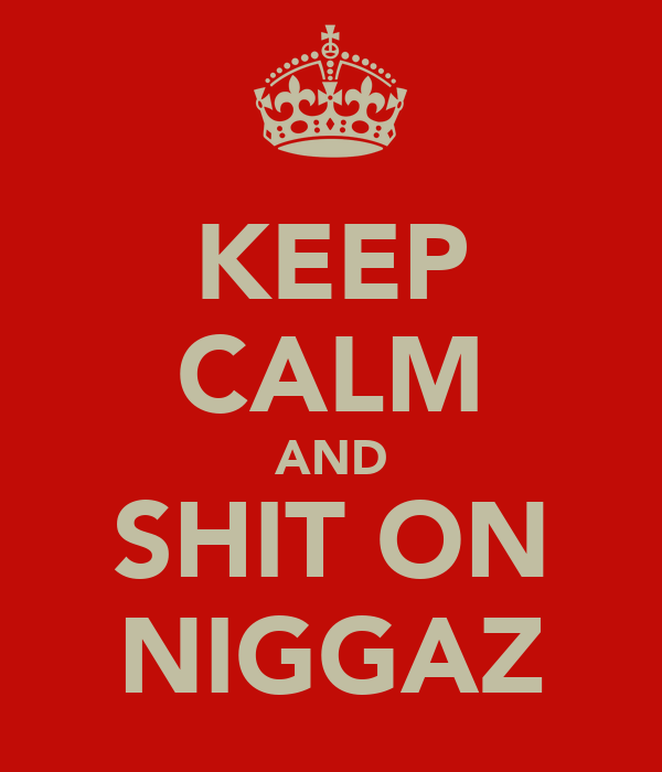 KEEP CALM AND SHIT ON NIGGAZ