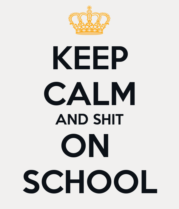 KEEP CALM AND SHIT ON  SCHOOL