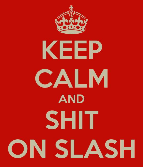 KEEP CALM AND SHIT ON SLASH