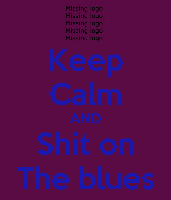 Keep Calm AND Shit on The blues