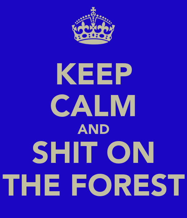KEEP CALM AND SHIT ON THE FOREST