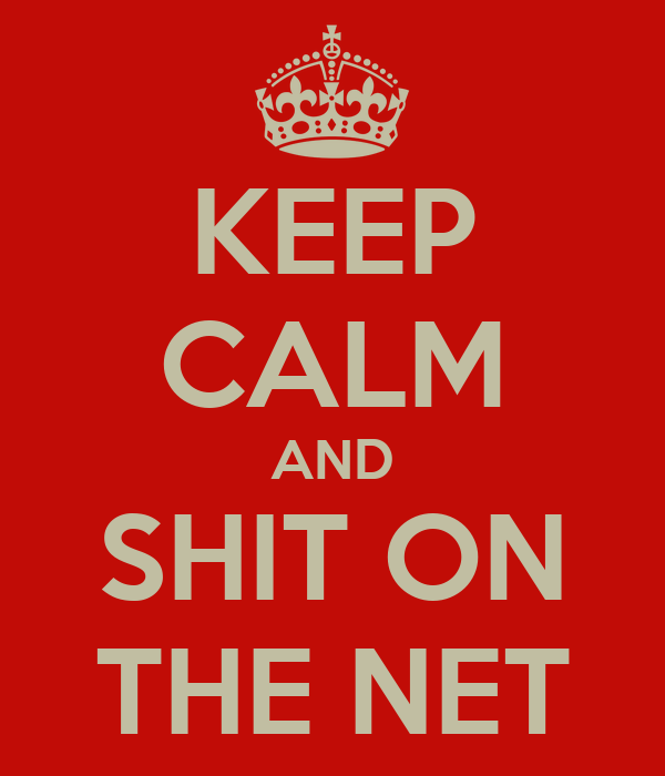KEEP CALM AND SHIT ON THE NET