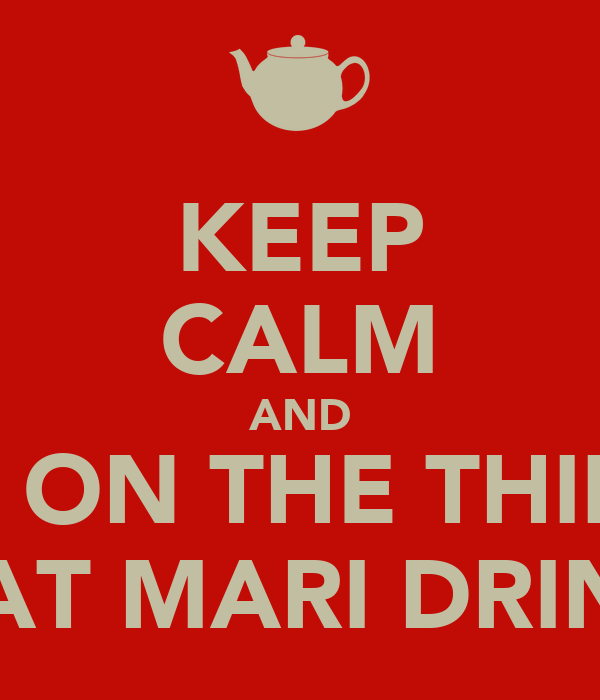 KEEP CALM AND SHIT ON THE THIINGS THAT MARI DRINKS