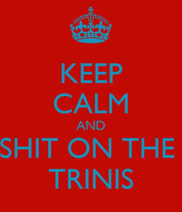 KEEP CALM AND SHIT ON THE  TRINIS