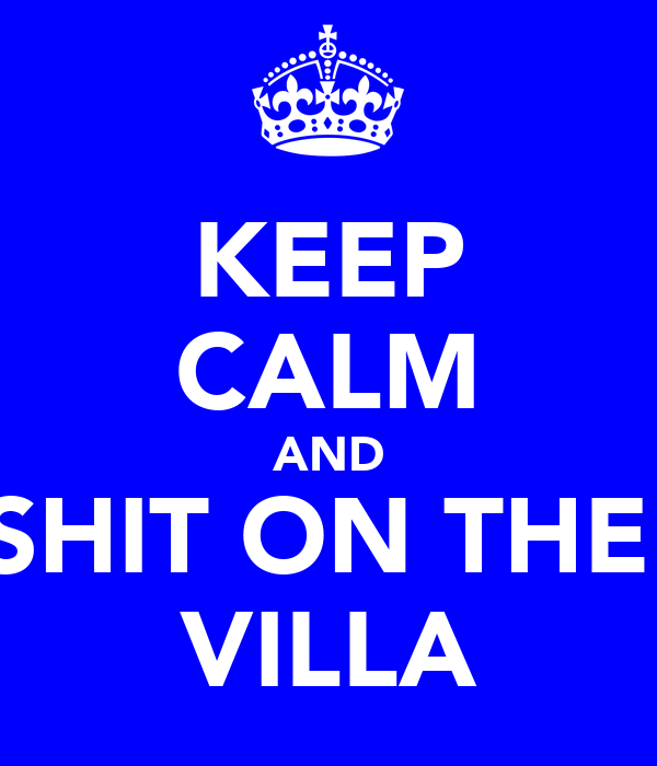 KEEP CALM AND SHIT ON THE  VILLA