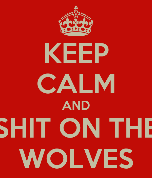 KEEP CALM AND SHIT ON THE WOLVES