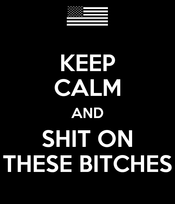KEEP CALM AND SHIT ON THESE BITCHES