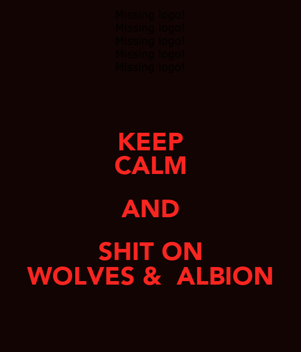 KEEP CALM AND SHIT ON WOLVES &  ALBION