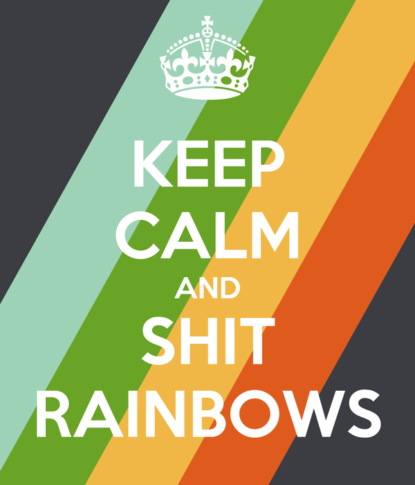 KEEP CALM AND SHIT RAINBOWS