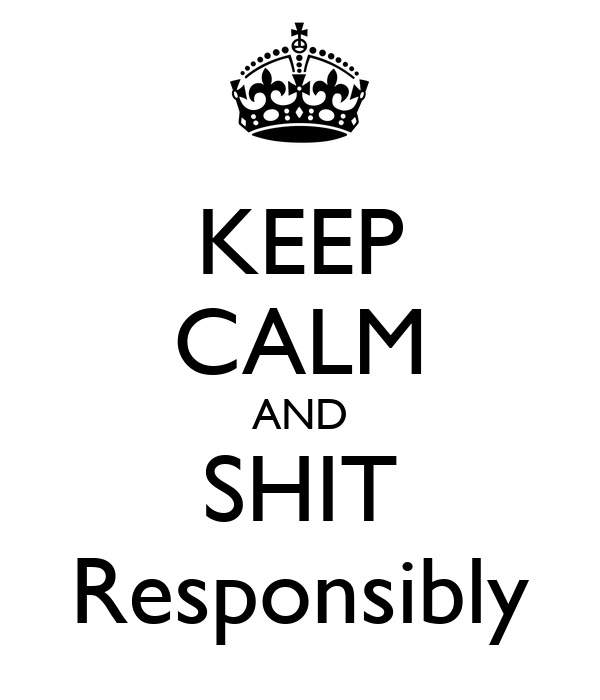 KEEP CALM AND SHIT Responsibly