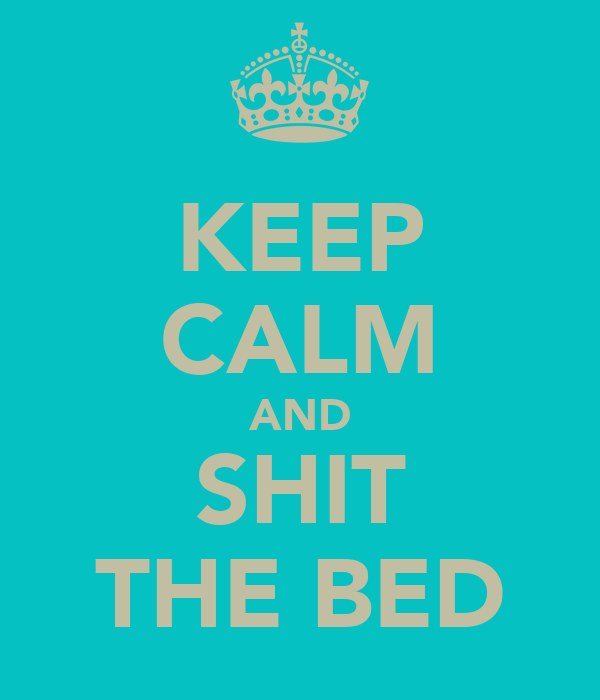 KEEP CALM AND SHIT THE BED