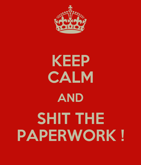 KEEP CALM AND SHIT THE PAPERWORK !