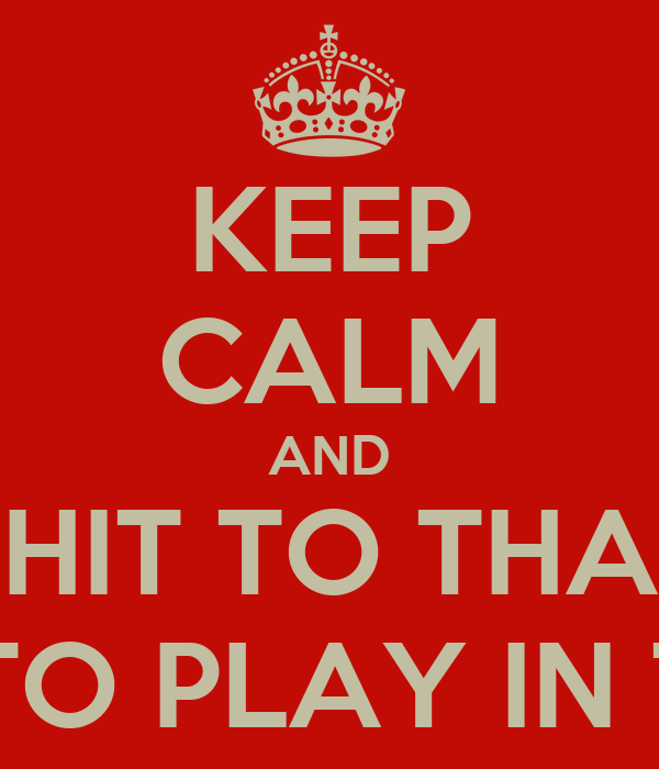 KEEP CALM AND SHIT TO THAT IM GOING TO PLAY IN THE SNOW