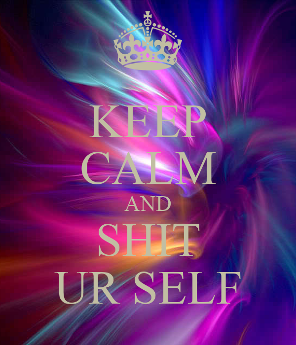 KEEP CALM AND SHIT UR SELF