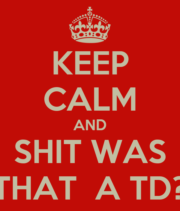 KEEP CALM AND SHIT WAS THAT  A TD?