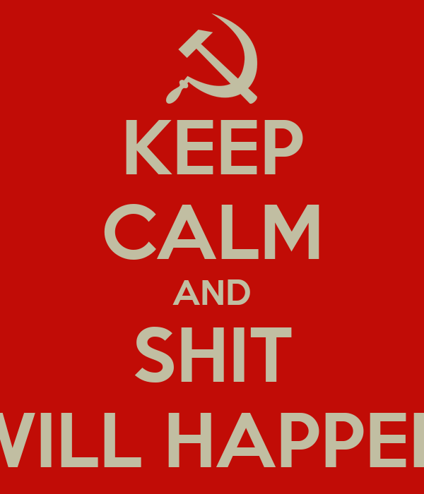 KEEP CALM AND SHIT WILL HAPPEN